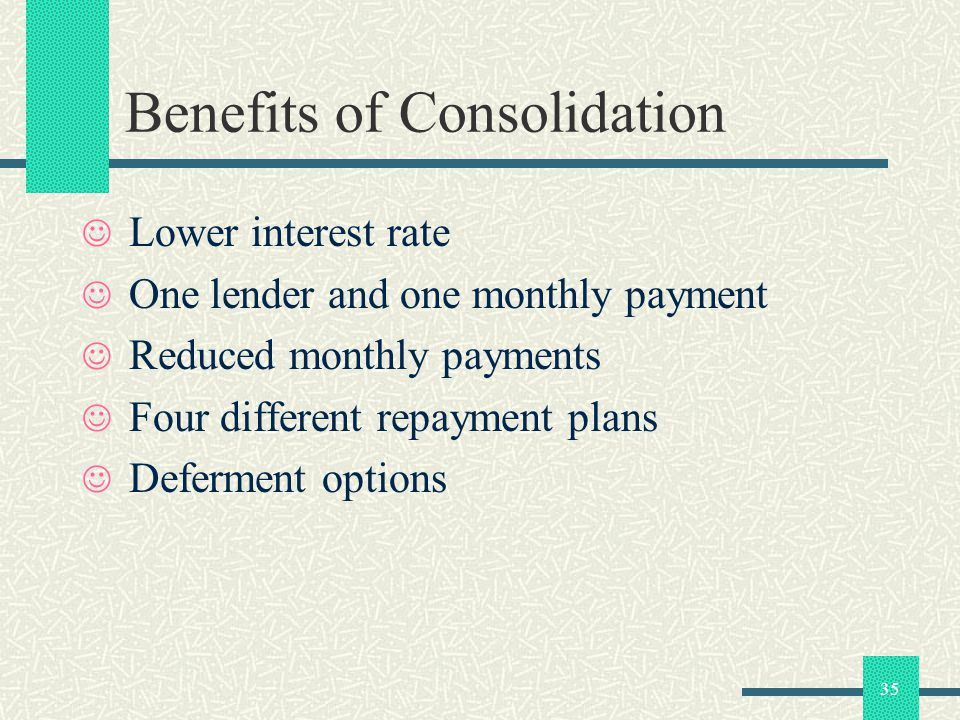 35 Benefits of Consolidation Lower interest rate One lender and one monthly payment Reduced monthly payments Four different repayment plans Deferment options