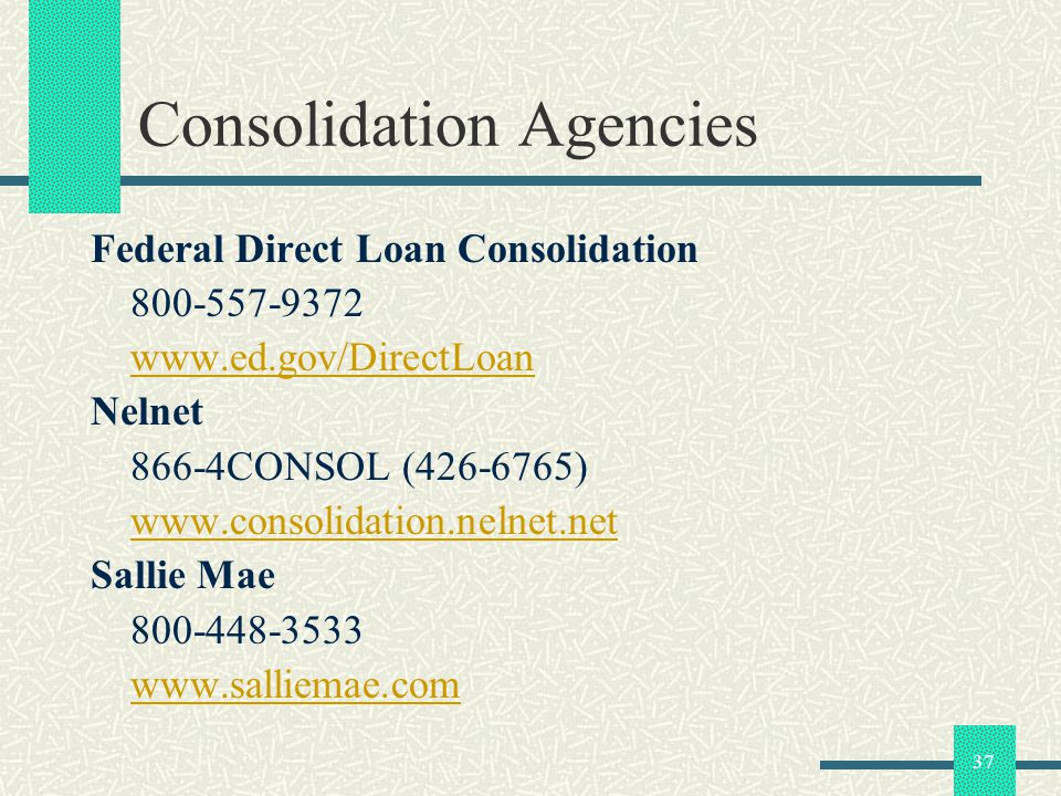 37 Consolidation Agencies Federal Direct Loan Consolidation 800-557-9372 www.ed.gov/DirectLoan Nelnet 866-4CONSOL (426-6765) www.consolidation.nelnet.