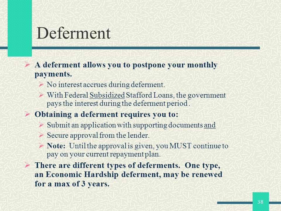 38 Deferment A deferment allows you to postpone your monthly payments. No interest accrues during deferment. With Federal Subsidized Stafford Loans, t