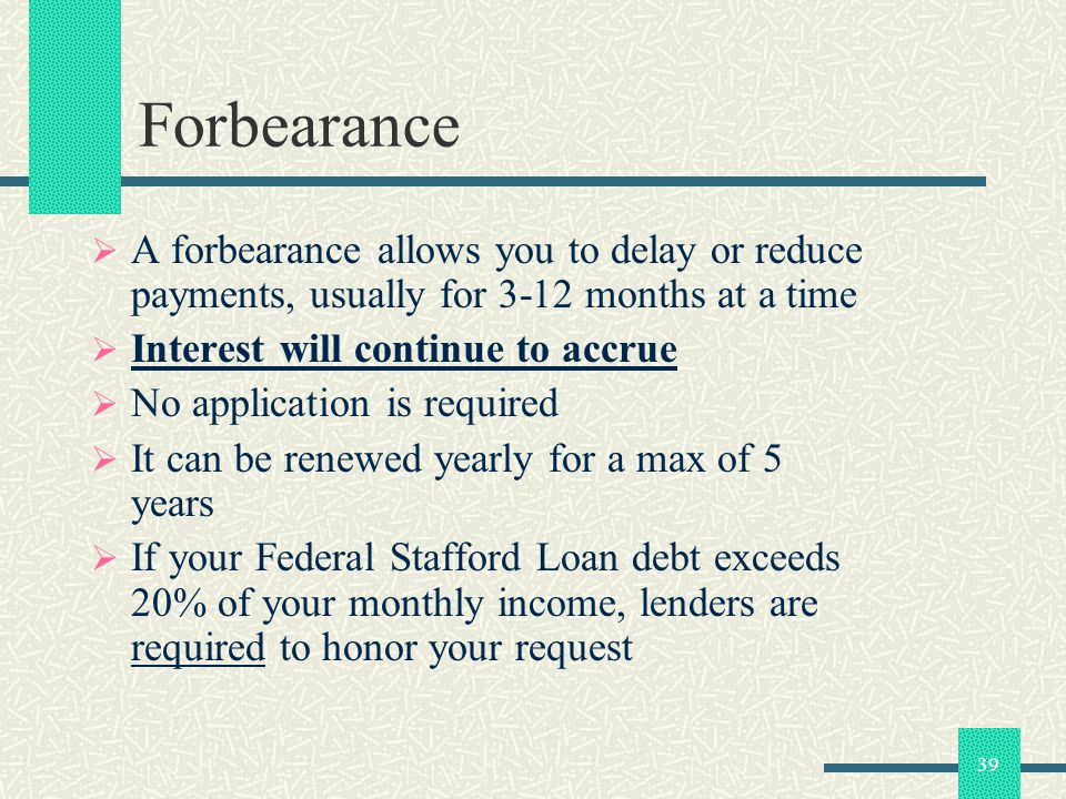 39 Forbearance A forbearance allows you to delay or reduce payments, usually for 3-12 months at a time Interest will continue to accrue No application is required It can be renewed yearly for a max of 5 years If your Federal Stafford Loan debt exceeds 20% of your monthly income, lenders are required to honor your request