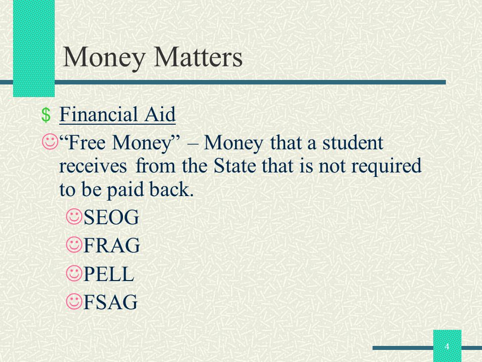 5 Money Matters STUDENT LOANS Stafford Subsidized & Unsubsidized Loans Health & Human Services Loans (HHS) Perkins Loans Private Loans FINANCIAL AID State Aid – FRAG, SEOG, PELL, FSAG Scholarships – Internal & External Grants