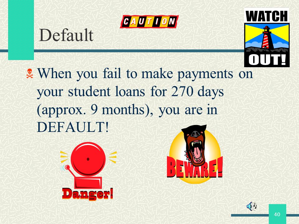 40 Default When you fail to make payments on your student loans for 270 days (approx. 9 months), you are in DEFAULT!