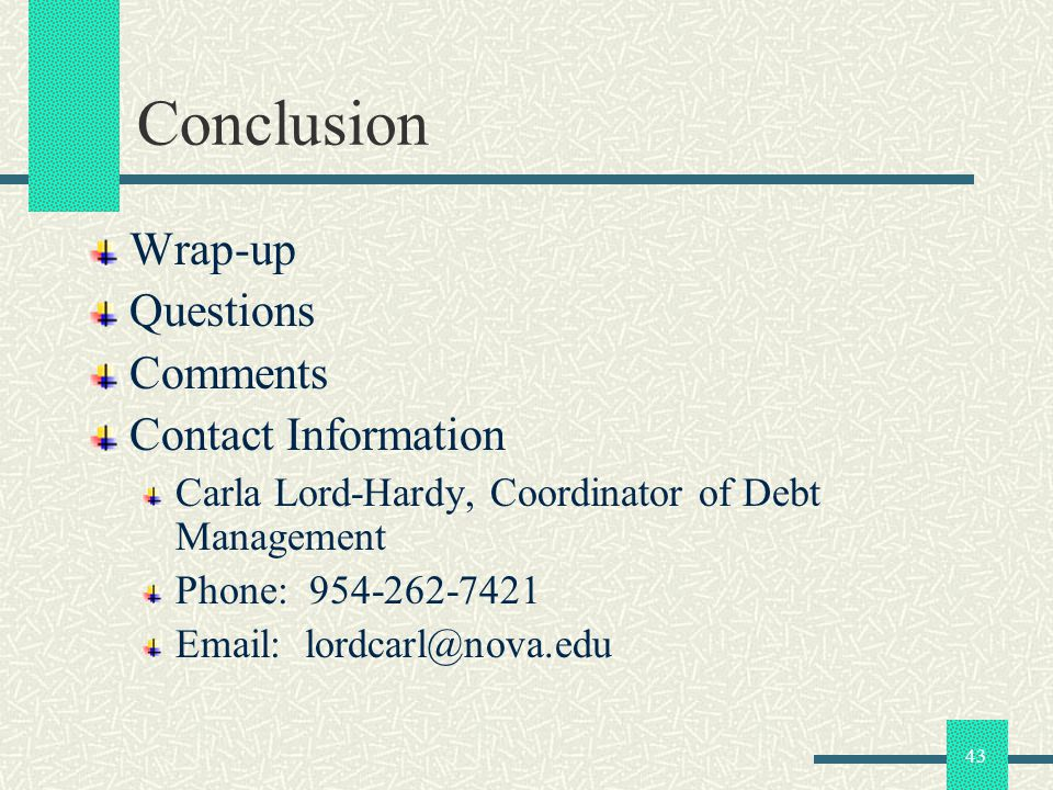 43 Conclusion Wrap-up Questions Comments Contact Information Carla Lord-Hardy, Coordinator of Debt Management Phone: 954-262-7421 Email: lordcarl@nova.edu