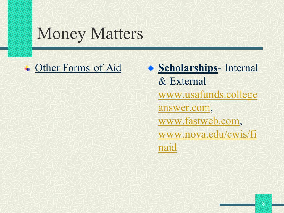 8 Money Matters Other Forms of AidScholarships- Internal & External www.usafunds.college answer.com, www.fastweb.com, www.nova.edu/cwis/fi naid www.us