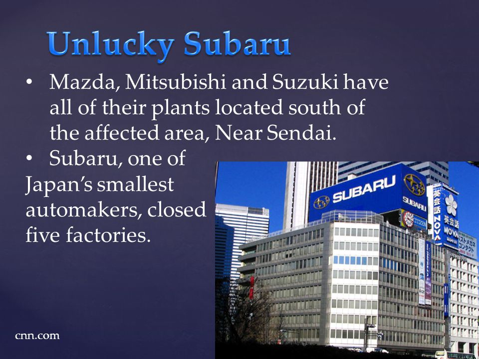 Mazda, Mitsubishi and Suzuki have all of their plants located south of the affected area, Near Sendai. Subaru, one of Japans smallest automakers, clos