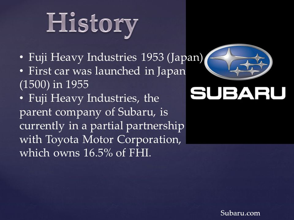 Fuji Heavy Industries 1953 (Japan) First car was launched in Japan (1500) in 1955 Fuji Heavy Industries, the parent company of Subaru, is currently in