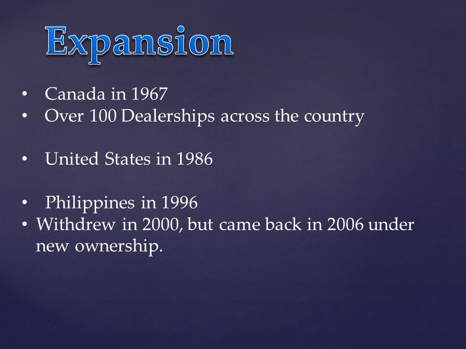 Canada in 1967 Over 100 Dealerships across the country United States in 1986 Philippines in 1996 Withdrew in 2000, but came back in 2006 under new ownership.