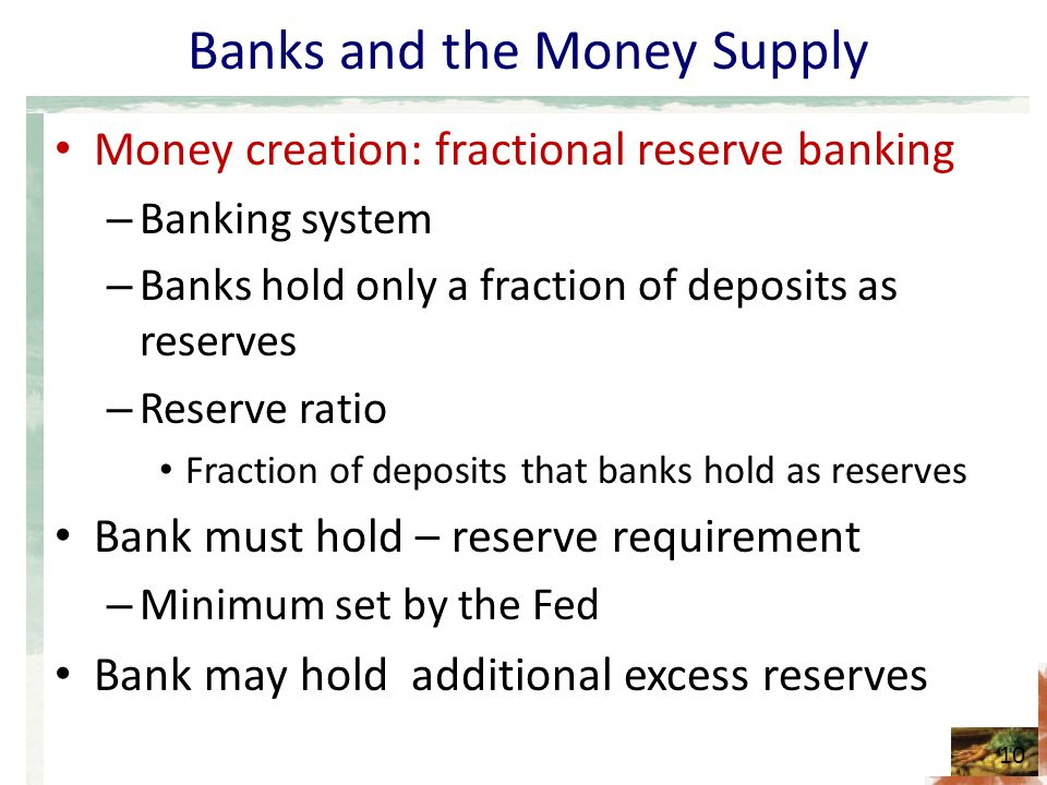 Banks and the Money Supply Money creation: fractional reserve banking – Banking system – Banks hold only a fraction of deposits as reserves – Reserve