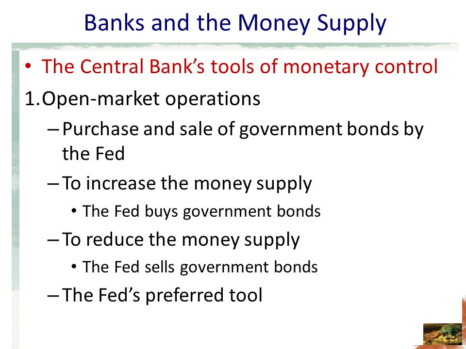 Banks and the Money Supply The Central Banks tools of monetary control 1.Open-market operations – Purchase and sale of government bonds by the Fed – T