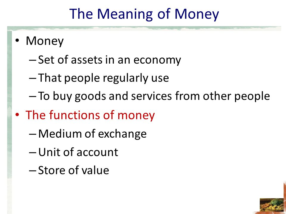 The Meaning of Money Money – Set of assets in an economy – That people regularly use – To buy goods and services from other people The functions of mo