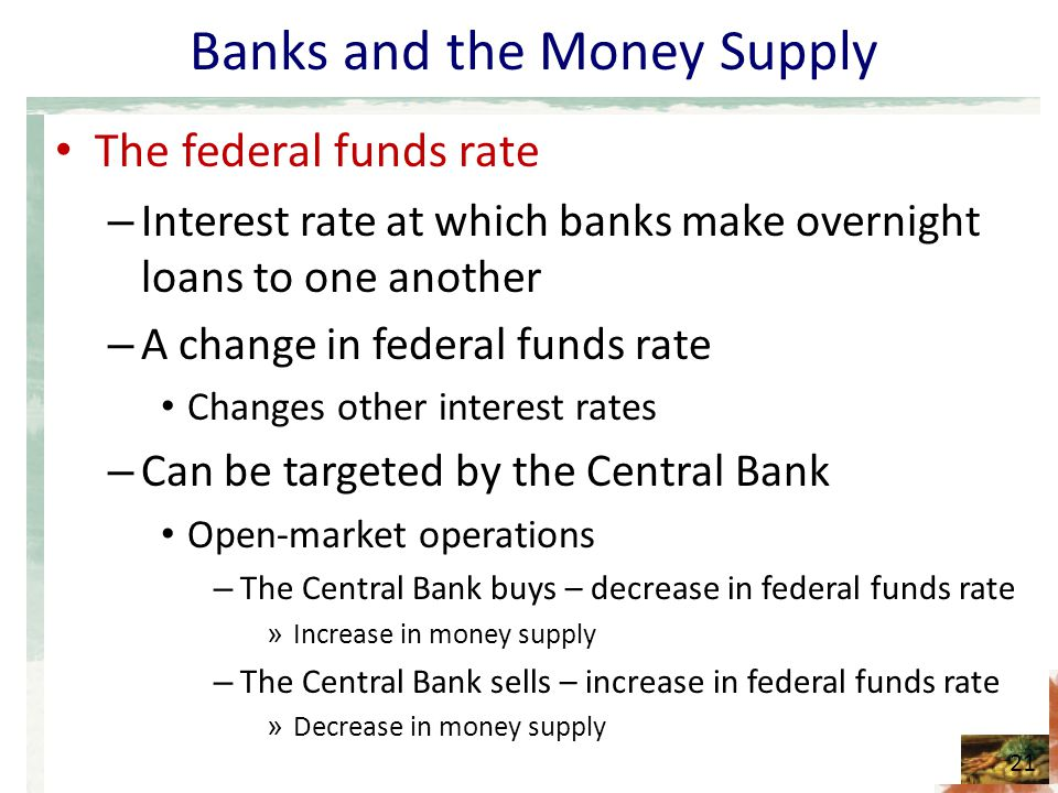 Banks and the Money Supply The federal funds rate – Interest rate at which banks make overnight loans to one another – A change in federal funds rate