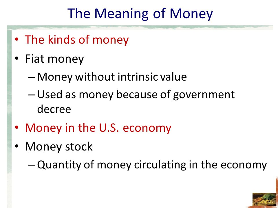 The Meaning of Money The kinds of money Fiat money – Money without intrinsic value – Used as money because of government decree Money in the U.S. econ