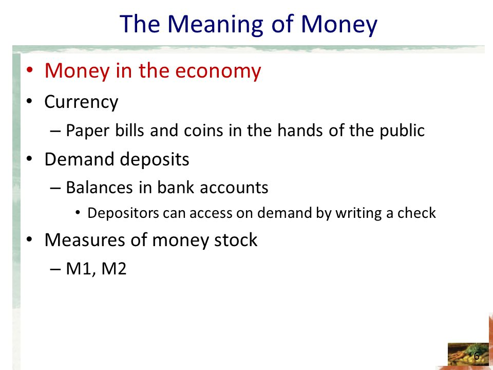 The Meaning of Money Money in the economy Currency – Paper bills and coins in the hands of the public Demand deposits – Balances in bank accounts Depo