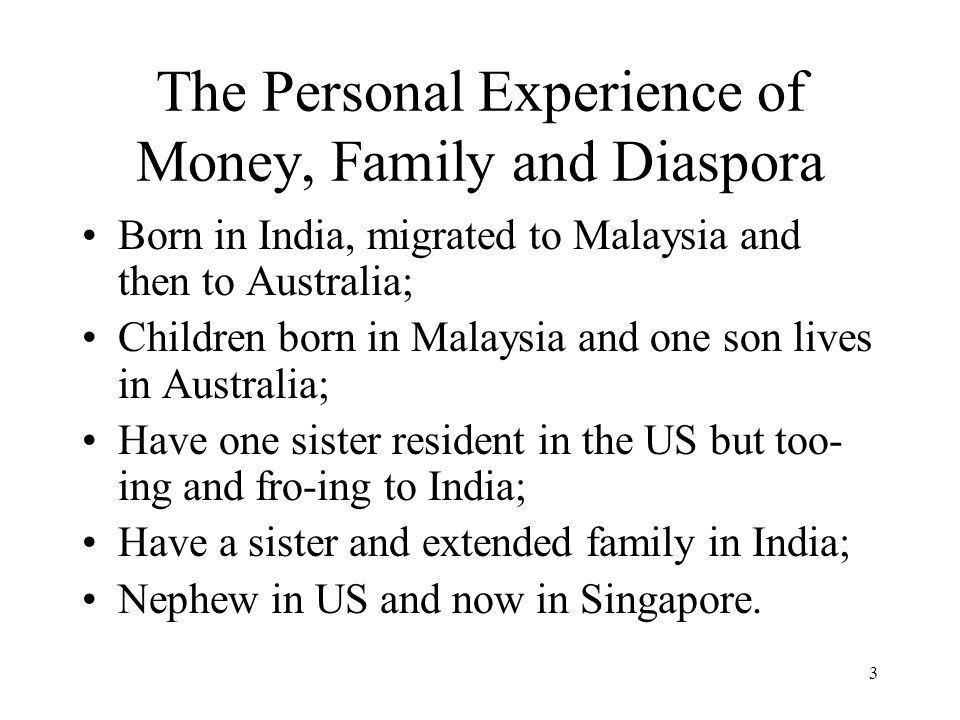 3 The Personal Experience of Money, Family and Diaspora Born in India, migrated to Malaysia and then to Australia; Children born in Malaysia and one son lives in Australia; Have one sister resident in the US but too- ing and fro-ing to India; Have a sister and extended family in India; Nephew in US and now in Singapore.