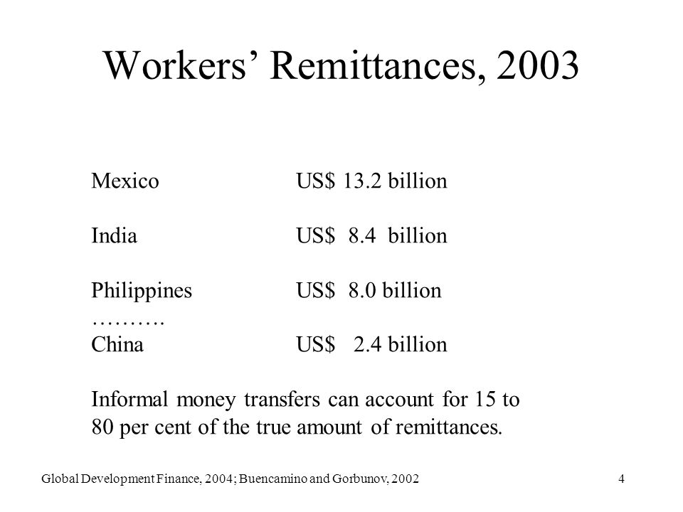 4 Workers Remittances, 2003 MexicoUS$ 13.2 billion IndiaUS$ 8.4 billion Philippines US$ 8.0 billion ……….