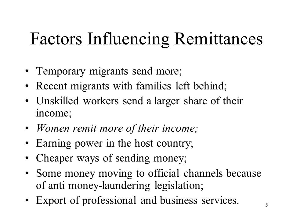 5 Factors Influencing Remittances Temporary migrants send more; Recent migrants with families left behind; Unskilled workers send a larger share of their income; Women remit more of their income; Earning power in the host country; Cheaper ways of sending money; Some money moving to official channels because of anti money-laundering legislation; Export of professional and business services.