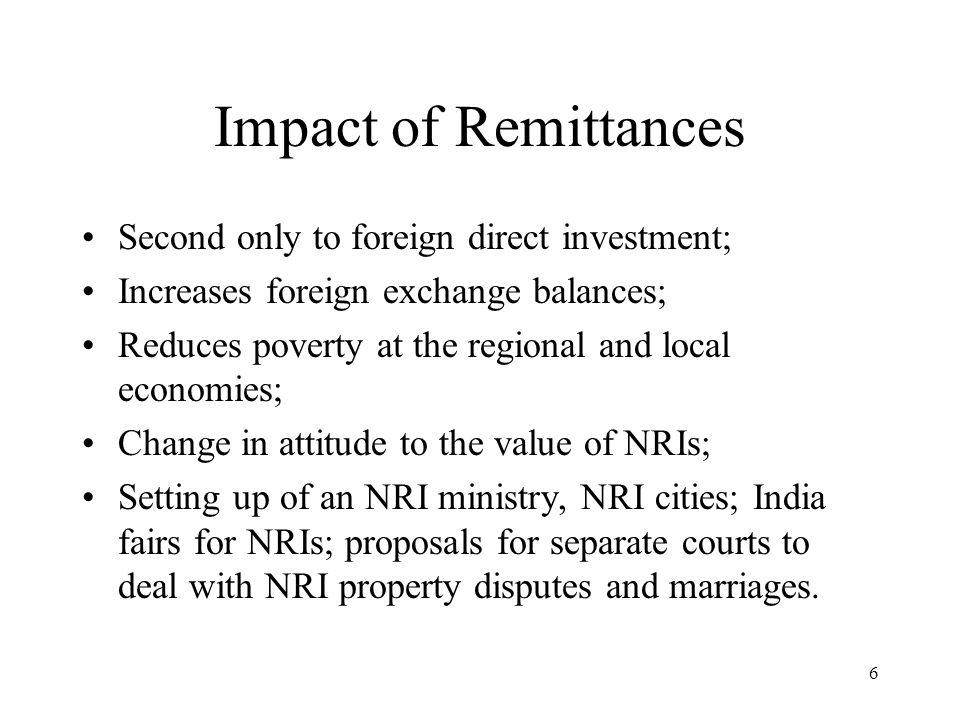 6 Impact of Remittances Second only to foreign direct investment; Increases foreign exchange balances; Reduces poverty at the regional and local economies; Change in attitude to the value of NRIs; Setting up of an NRI ministry, NRI cities; India fairs for NRIs; proposals for separate courts to deal with NRI property disputes and marriages.