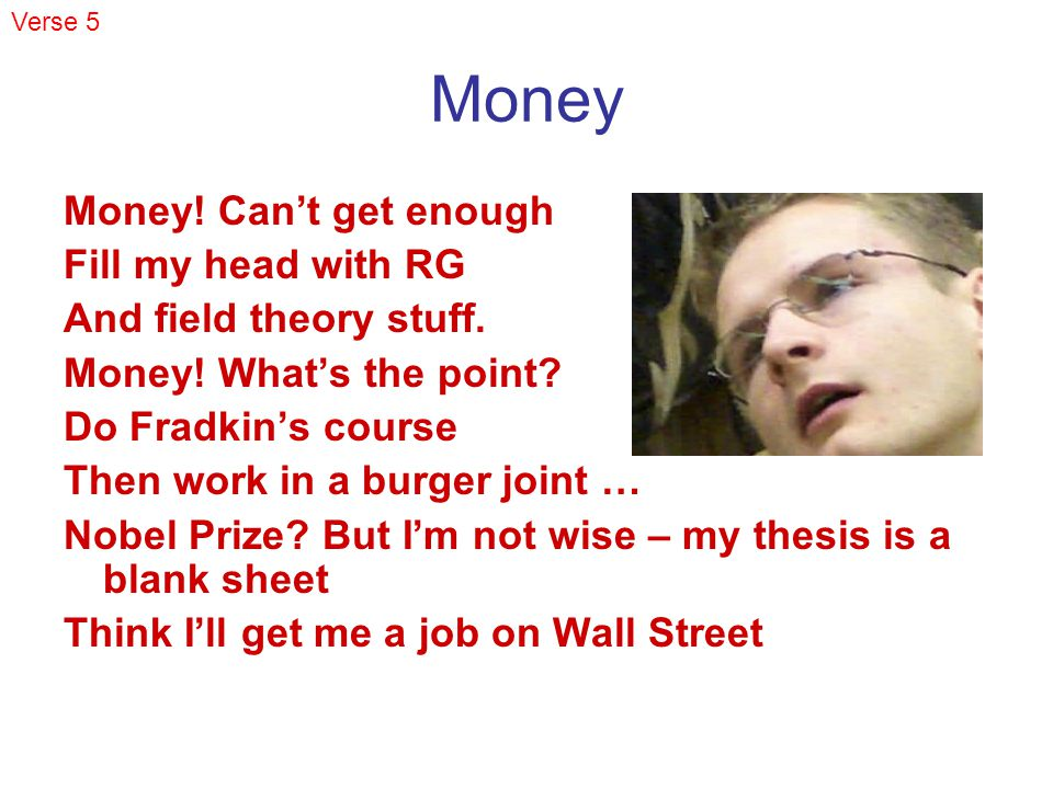 Money Money. Cant get enough Fill my head with RG And field theory stuff.
