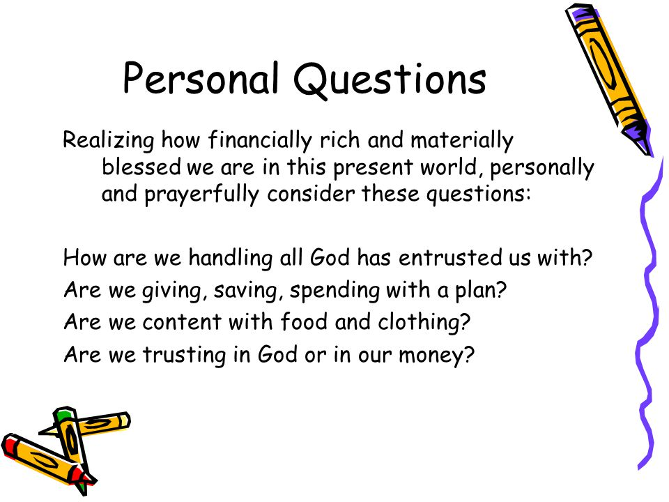 Personal Questions Realizing how financially rich and materially blessed we are in this present world, personally and prayerfully consider these questions: How are we handling all God has entrusted us with.