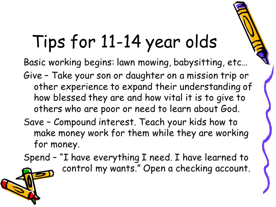 Tips for year olds Basic working begins: lawn mowing, babysitting, etc… Give – Take your son or daughter on a mission trip or other experience to expand their understanding of how blessed they are and how vital it is to give to others who are poor or need to learn about God.