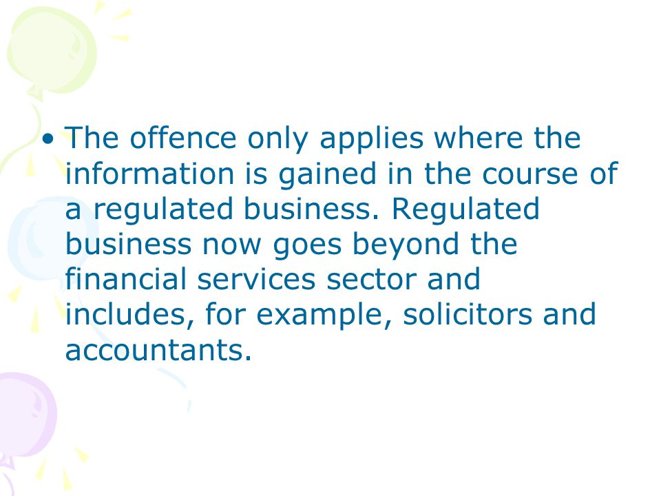 The offence only applies where the information is gained in the course of a regulated business. Regulated business now goes beyond the financial servi