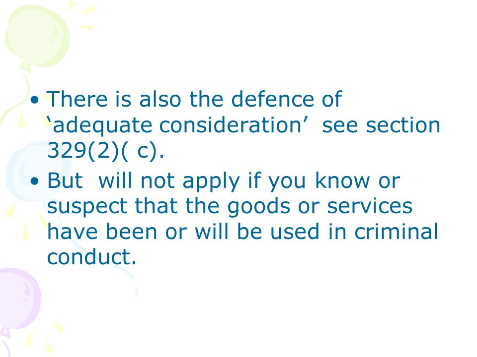 There is also the defence of adequate consideration see section 329(2)( c). But will not apply if you know or suspect that the goods or services have