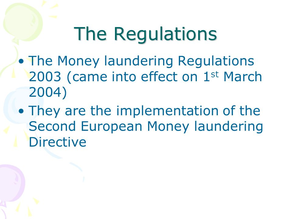 The Regulations The Money laundering Regulations 2003 (came into effect on 1 st March 2004) They are the implementation of the Second European Money l