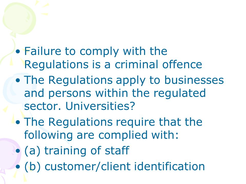 Failure to comply with the Regulations is a criminal offence The Regulations apply to businesses and persons within the regulated sector. Universities