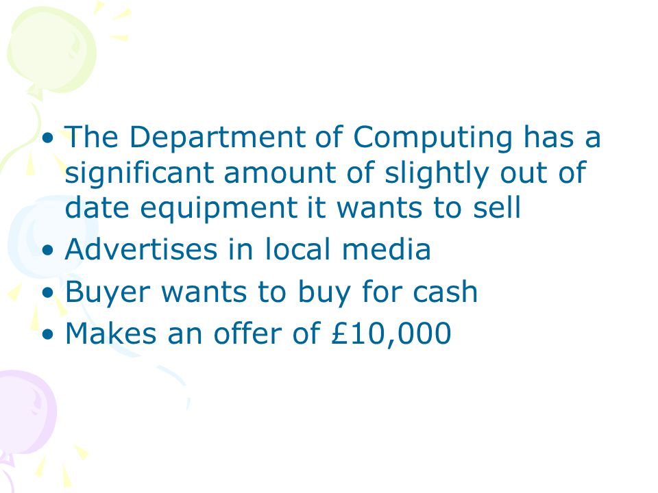 The Department of Computing has a significant amount of slightly out of date equipment it wants to sell Advertises in local media Buyer wants to buy f