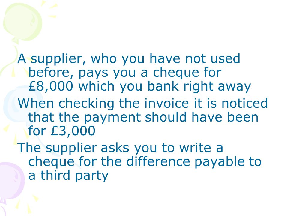 A supplier, who you have not used before, pays you a cheque for £8,000 which you bank right away When checking the invoice it is noticed that the paym