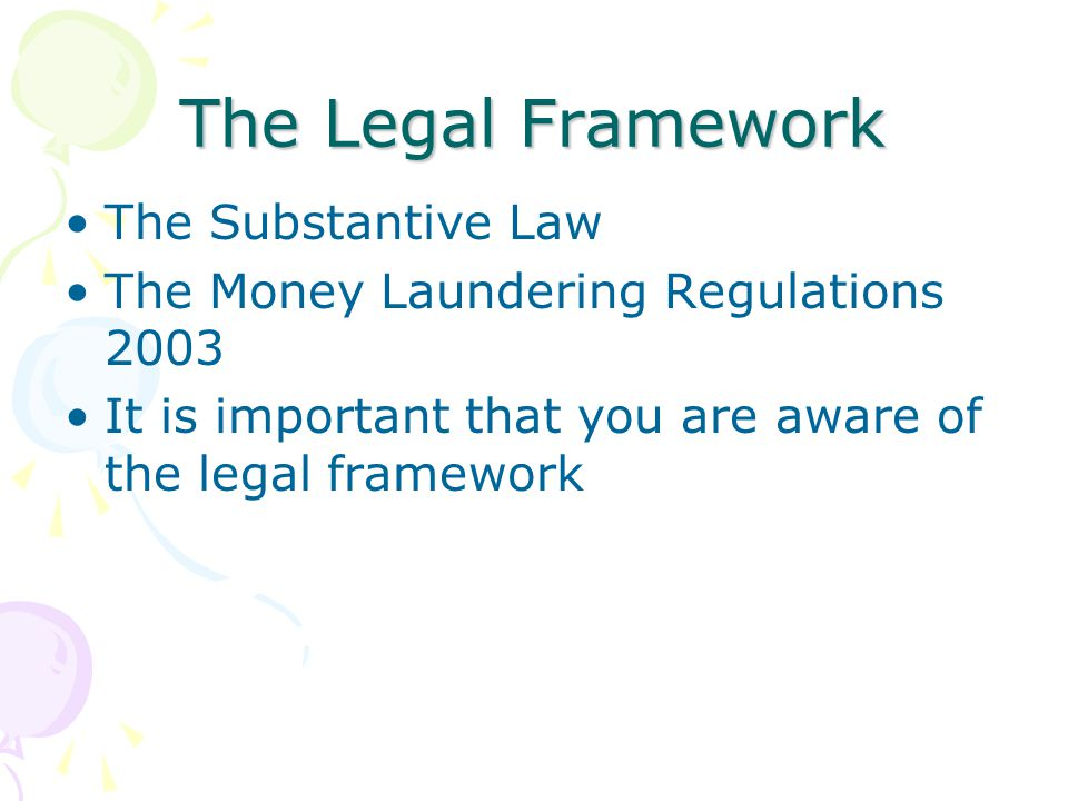 The Legal Framework The Substantive Law The Money Laundering Regulations 2003 It is important that you are aware of the legal framework