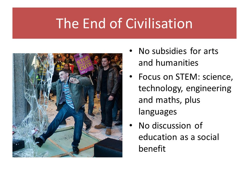 The End of Civilisation No subsidies for arts and humanities Focus on STEM: science, technology, engineering and maths, plus languages No discussion of education as a social benefit
