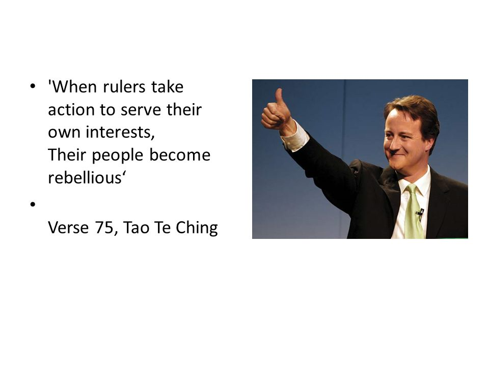 When rulers take action to serve their own interests, Their people become rebellious Verse 75, Tao Te Ching