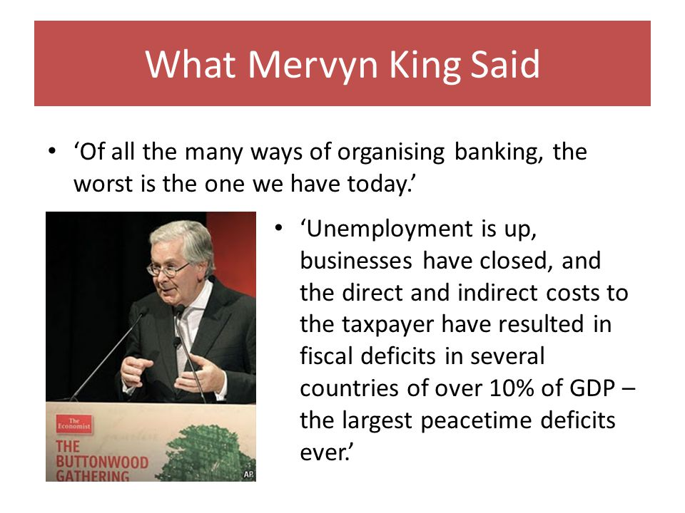 What Mervyn King Said Unemployment is up, businesses have closed, and the direct and indirect costs to the taxpayer have resulted in fiscal deficits in several countries of over 10% of GDP – the largest peacetime deficits ever.