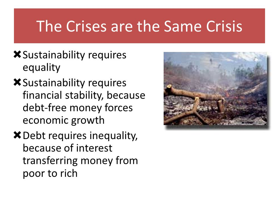 The Crises are the Same Crisis Sustainability requires equality Sustainability requires financial stability, because debt-free money forces economic growth Debt requires inequality, because of interest transferring money from poor to rich