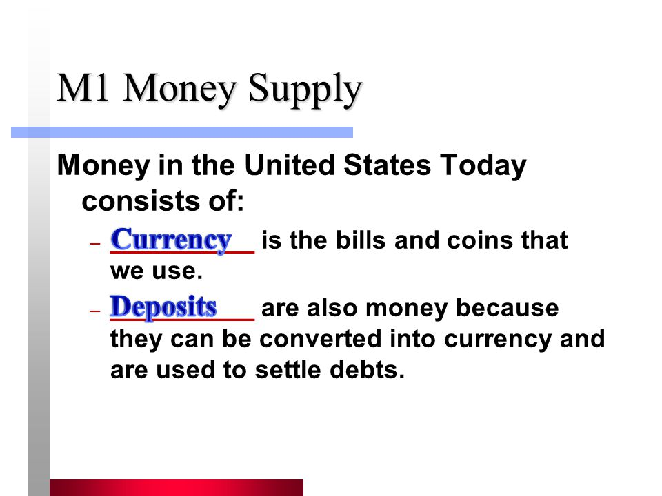 M1 Money Supply Money in the United States Today consists of: – __________ is the bills and coins that we use. – __________ are also money because the