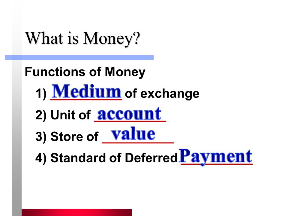 What is Money? Functions of Money 1) __________ of exchange 2) Unit of __________ 3) Store of __________ 4) Standard of Deferred __________