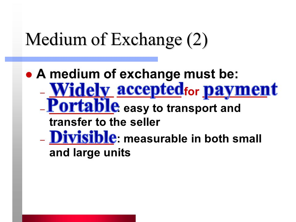 Medium of Exchange (2) A medium of exchange must be: – __________ __________ for __________ – __________ : easy to transport and transfer to the selle