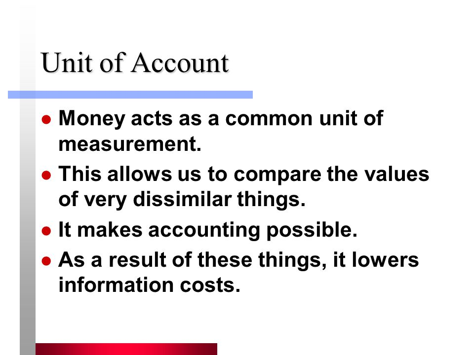Unit of Account Money acts as a common unit of measurement. This allows us to compare the values of very dissimilar things. It makes accounting possib