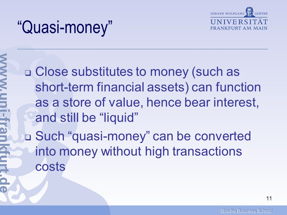 Goethe Business School 11 Quasi-money Close substitutes to money (such as short-term financial assets) can function as a store of value, hence bear interest, and still be liquid Such quasi-money can be converted into money without high transactions costs