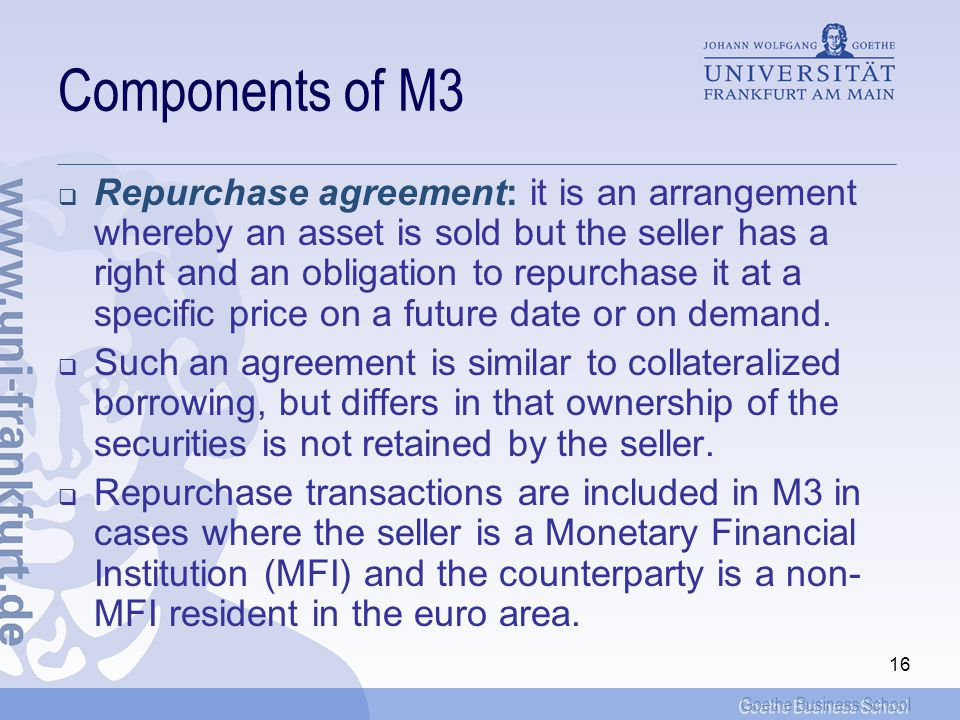 Goethe Business School 16 Components of M3 Repurchase agreement: it is an arrangement whereby an asset is sold but the seller has a right and an obligation to repurchase it at a specific price on a future date or on demand.