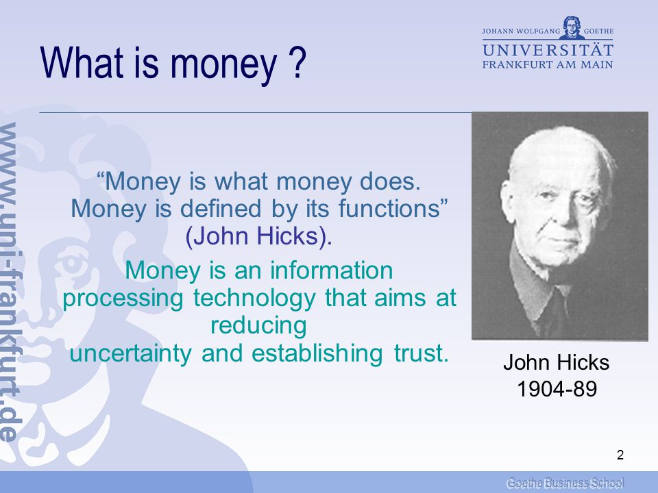 Goethe Business School 2 What is money . Money is what money does.