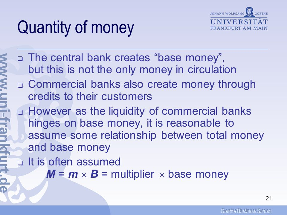Goethe Business School 21 Quantity of money The central bank creates base money, but this is not the only money in circulation Commercial banks also create money through credits to their customers However as the liquidity of commercial banks hinges on base money, it is reasonable to assume some relationship between total money and base money It is often assumed M = m B = multiplier base money