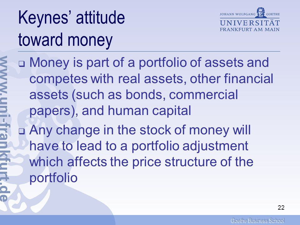 Goethe Business School 22 Keynes attitude toward money Money is part of a portfolio of assets and competes with real assets, other financial assets (such as bonds, commercial papers), and human capital Any change in the stock of money will have to lead to a portfolio adjustment which affects the price structure of the portfolio