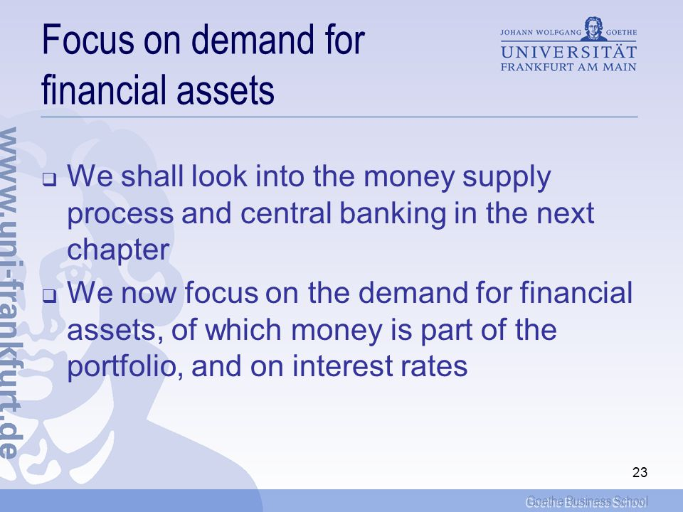 Goethe Business School 23 Focus on demand for financial assets We shall look into the money supply process and central banking in the next chapter We now focus on the demand for financial assets, of which money is part of the portfolio, and on interest rates