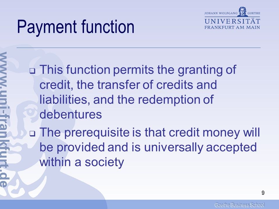 Goethe Business School 9 Payment function This function permits the granting of credit, the transfer of credits and liabilities, and the redemption of debentures The prerequisite is that credit money will be provided and is universally accepted within a society