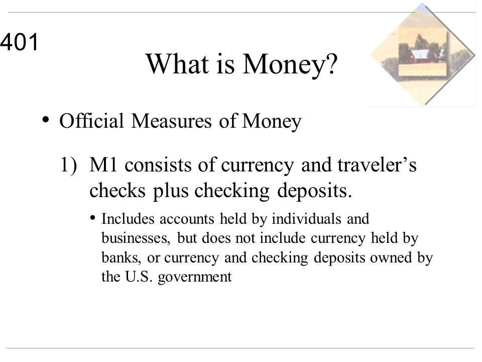 401 What is Money? Official Measures of Money 1) M1 consists of currency and travelers checks plus checking deposits. Includes accounts held by indivi