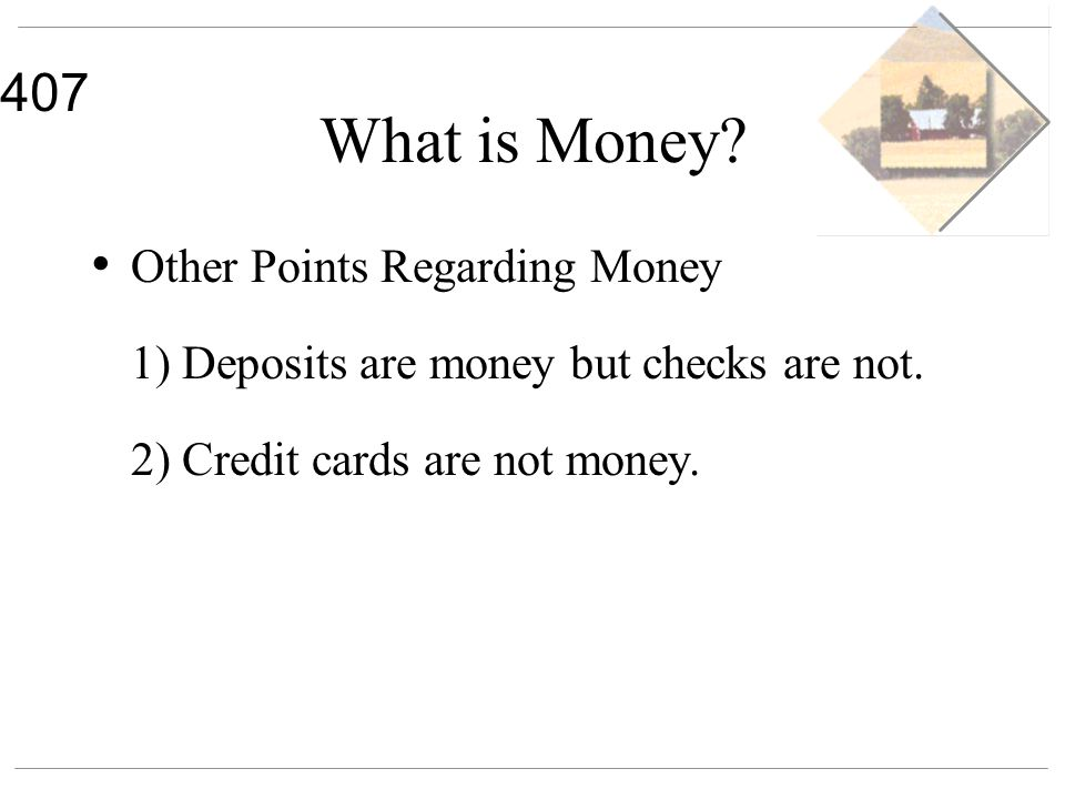 407 What is Money? Other Points Regarding Money 1) Deposits are money but checks are not. 2) Credit cards are not money.