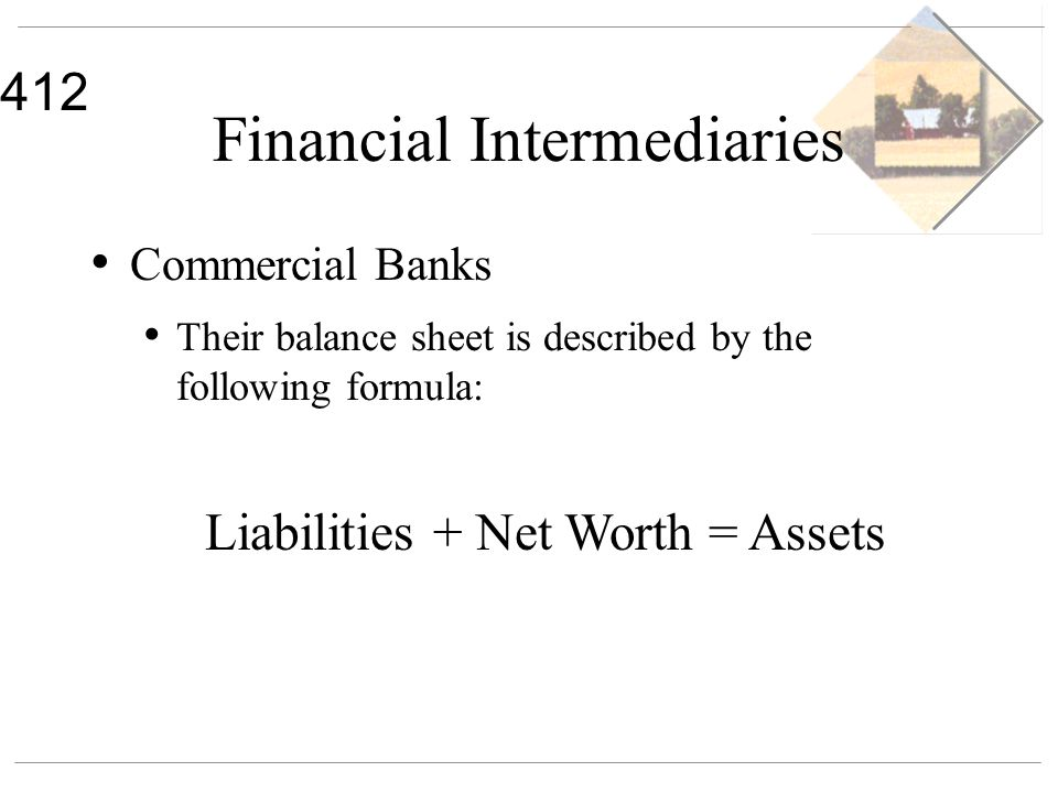 412 Financial Intermediaries Commercial Banks Their balance sheet is described by the following formula: Liabilities + Net Worth = Assets