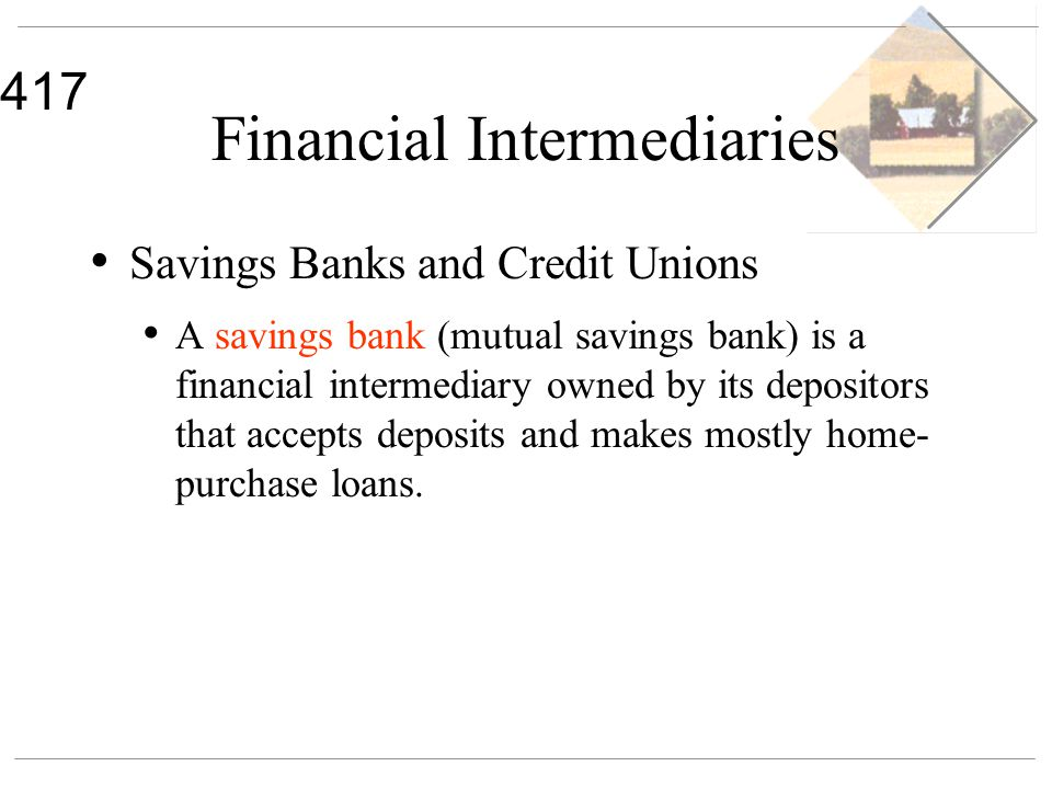 417 Financial Intermediaries Savings Banks and Credit Unions A savings bank (mutual savings bank) is a financial intermediary owned by its depositors